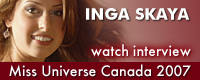 Interview with Inga Skaya, Miss Universe Canada 2007 and 2nd Runner-up in Miss Matryoshka 2006
